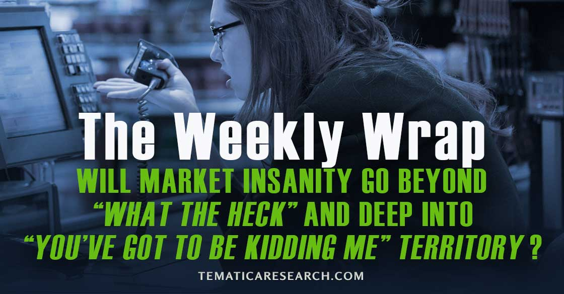 "WEEKLY WRAP: Will market insanity go beyond ""What-the-heck"" and deep into ""You've-got-to-be-kidding-me""?"