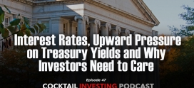 Ep 47: Interest Rates, Upward Pressure on Treasury Yields and Why Investors Need to Care