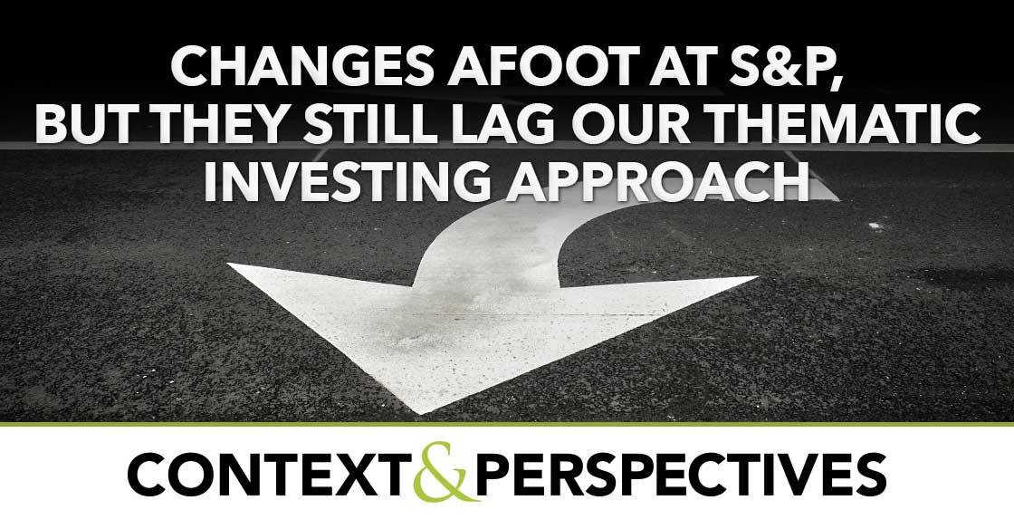 Changes Afoot at S&P, But They Still Lag Our Thematic Investing Approach