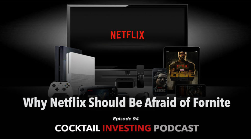 Episode 94 of the Cocktail Investing Podcast: Why Netflix Should be Afraid of Fortnite